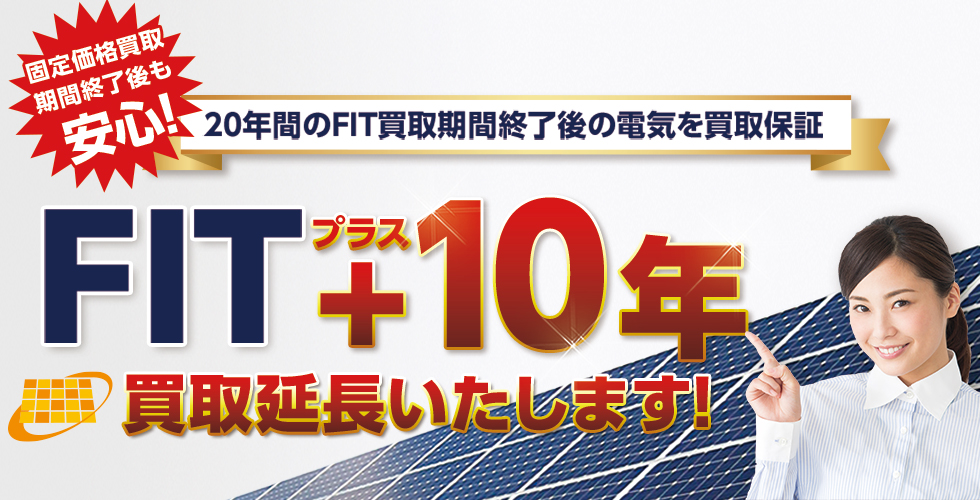20年間のFIT買取期間終了後の電気を買取保証!FIT+10年買取延長いたします!